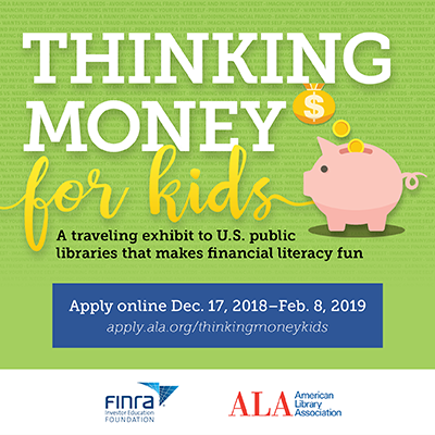 Thinking Money for Kids: A traveling exhibition to U.S. public libraries that makes financial literacy fun. Apply online Dec.17, 2018 - Feb. 8, 2019. apply.ala.org/thinkingmoney