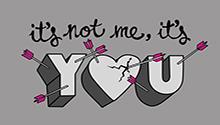 It's not me, it's you.